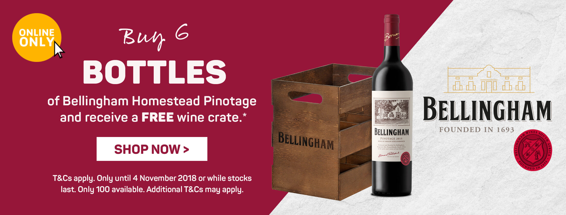 Buy 6 Bottles of Bellingham Homestead Pinotage and receive a FREE wine crate.* | SHOP NOW >