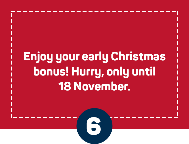 Enjoy your early Christmas bonus! Hurry, only until 18 November.